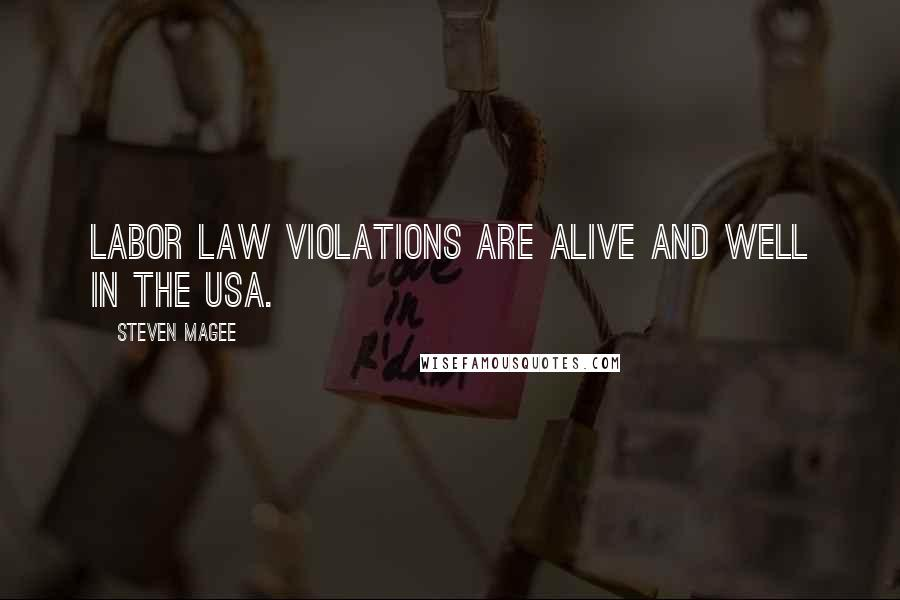 Steven Magee quotes: Labor law violations are alive and well in the USA.