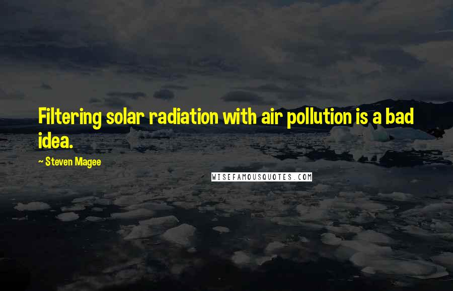 Steven Magee quotes: Filtering solar radiation with air pollution is a bad idea.