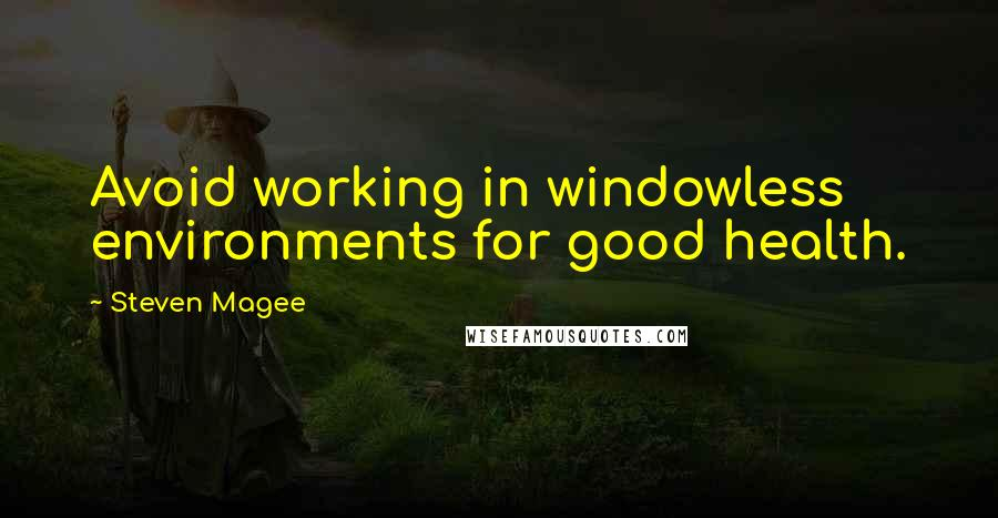 Steven Magee quotes: Avoid working in windowless environments for good health.