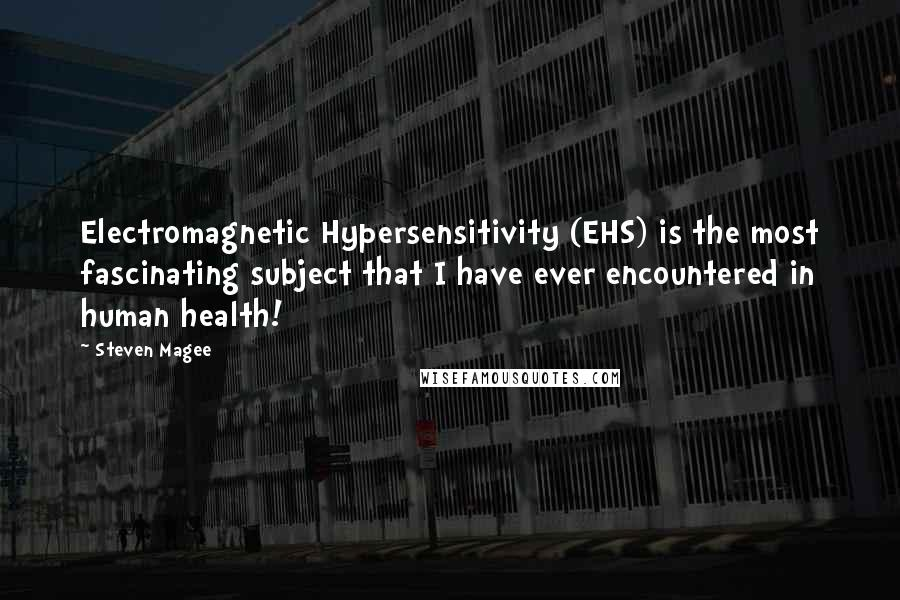 Steven Magee quotes: Electromagnetic Hypersensitivity (EHS) is the most fascinating subject that I have ever encountered in human health!