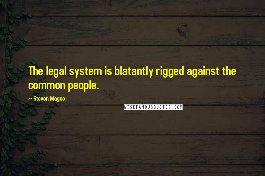 Steven Magee quotes: The legal system is blatantly rigged against the common people.