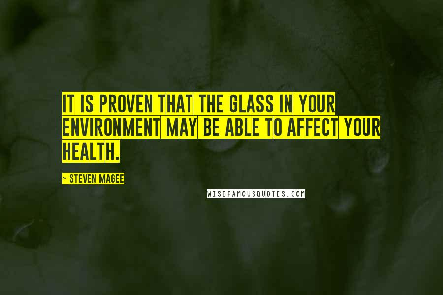 Steven Magee quotes: It is proven that the glass in your environment may be able to affect your health.