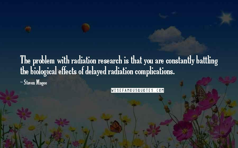Steven Magee quotes: The problem with radiation research is that you are constantly battling the biological effects of delayed radiation complications.