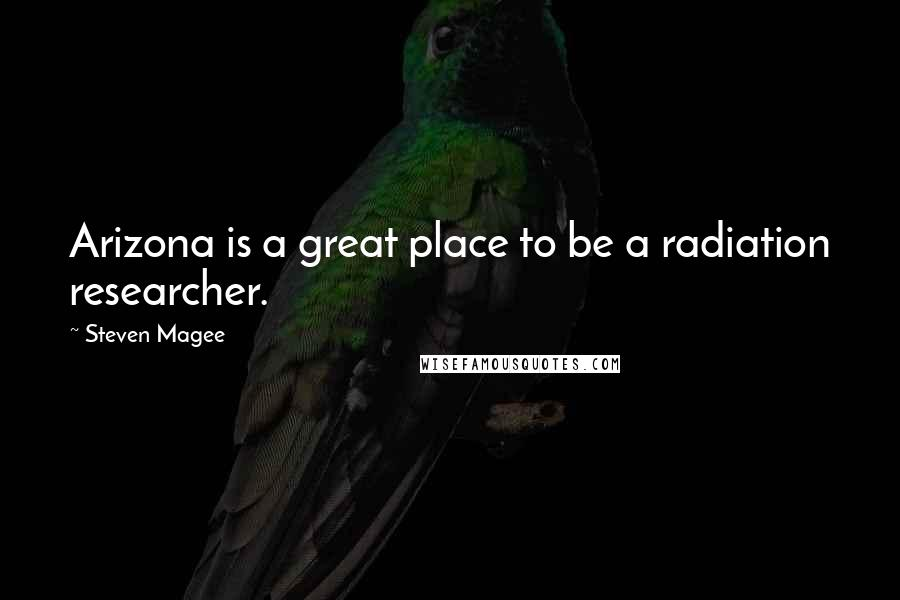 Steven Magee quotes: Arizona is a great place to be a radiation researcher.