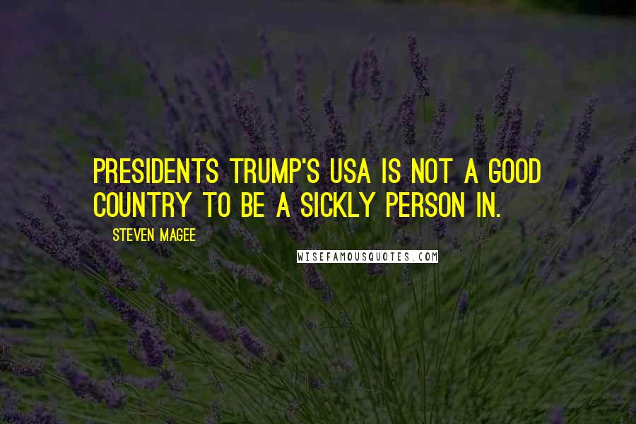 Steven Magee quotes: Presidents Trump's USA is not a good country to be a sickly person in.