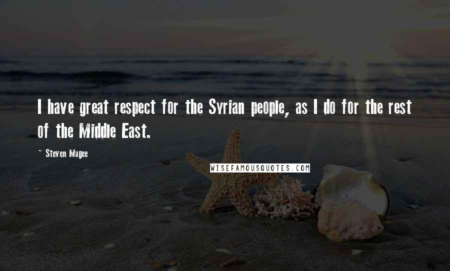 Steven Magee quotes: I have great respect for the Syrian people, as I do for the rest of the Middle East.