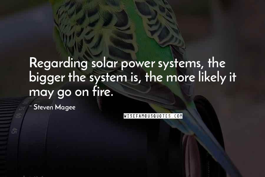 Steven Magee quotes: Regarding solar power systems, the bigger the system is, the more likely it may go on fire.