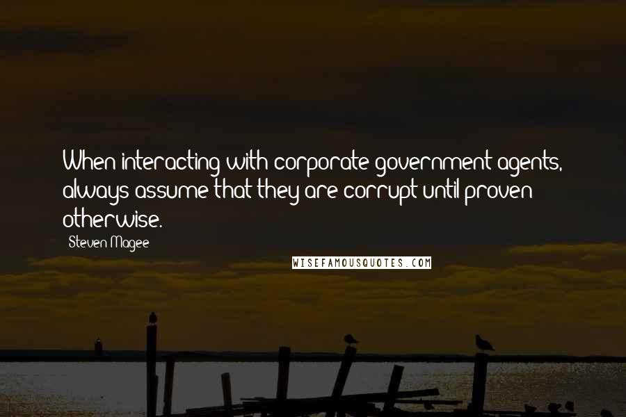 Steven Magee quotes: When interacting with corporate government agents, always assume that they are corrupt until proven otherwise.
