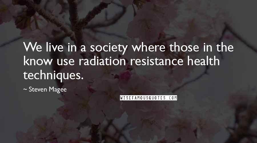 Steven Magee quotes: We live in a society where those in the know use radiation resistance health techniques.