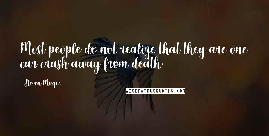 Steven Magee quotes: Most people do not realize that they are one car crash away from death.