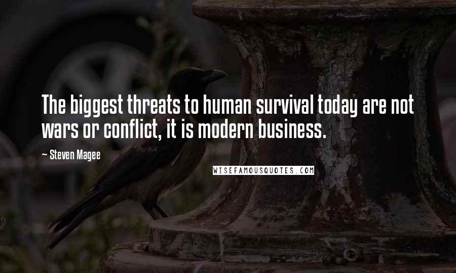 Steven Magee quotes: The biggest threats to human survival today are not wars or conflict, it is modern business.