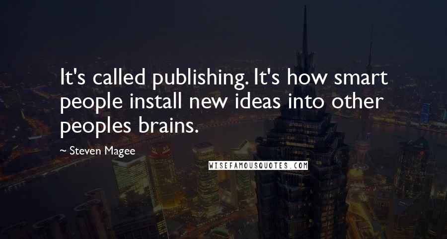 Steven Magee quotes: It's called publishing. It's how smart people install new ideas into other peoples brains.