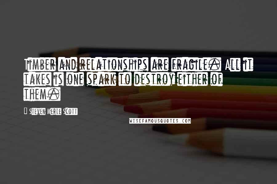 Steven Merle Scott quotes: Timber and relationships are fragile. All it takes is one spark to destroy either of them.