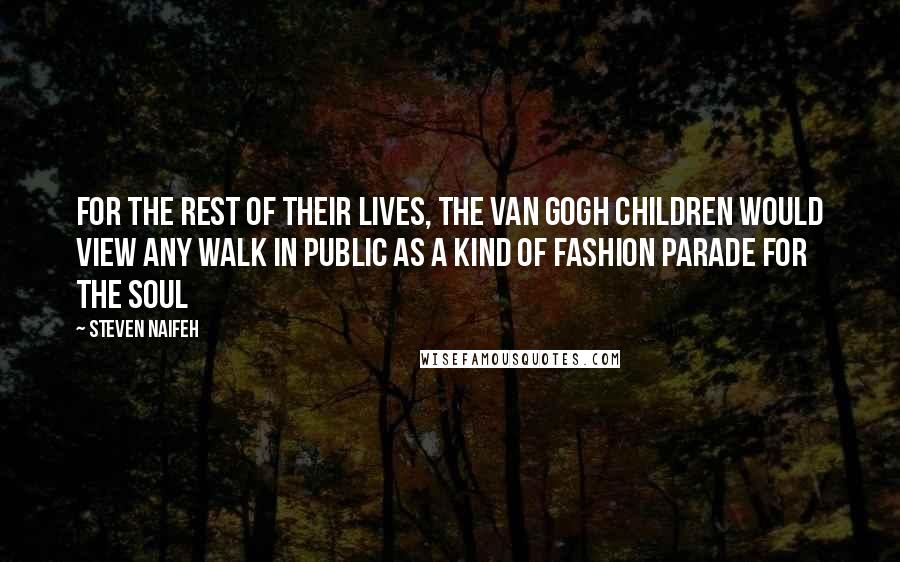 Steven Naifeh quotes: For the rest of their lives, the Van Gogh children would view any walk in public as a kind of fashion parade for the soul