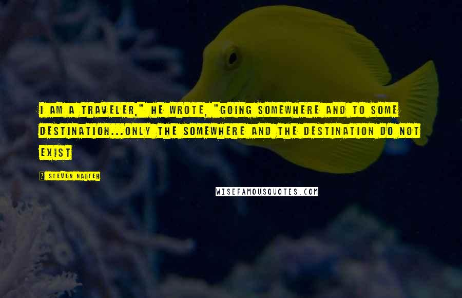 "Steven Naifeh quotes: I am a traveler,"" he wrote, ""going somewhere and to some destination...only the somewhere and the destination do not exist"