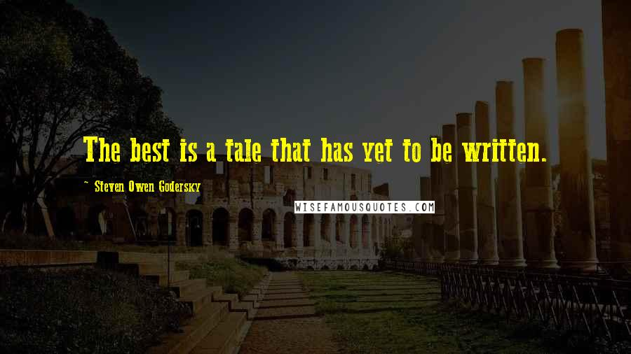 Steven Owen Godersky quotes: The best is a tale that has yet to be written.