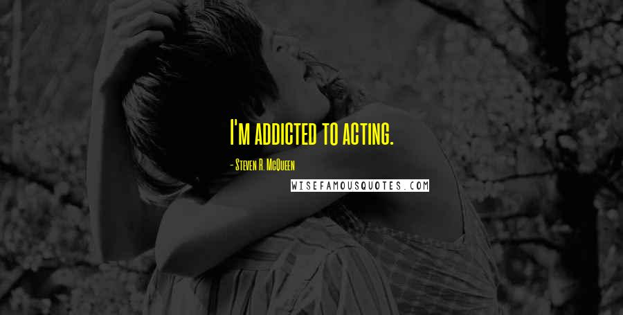 Steven R. McQueen quotes: I'm addicted to acting.