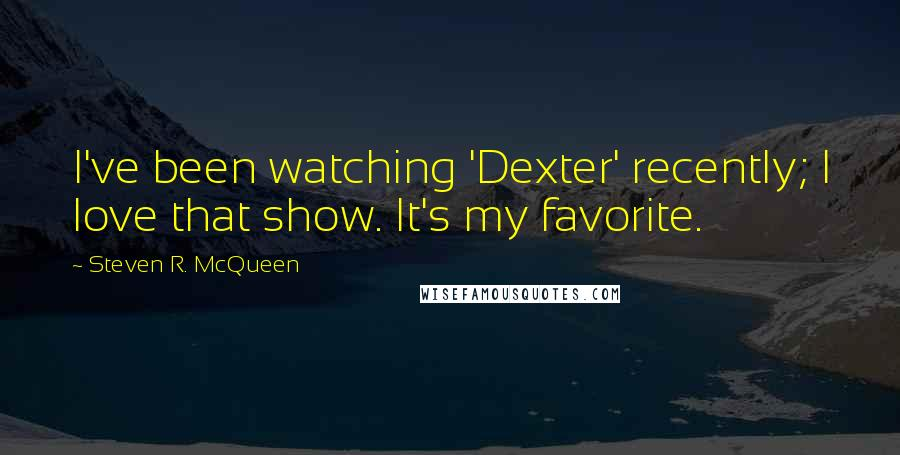 Steven R. McQueen quotes: I've been watching 'Dexter' recently; I love that show. It's my favorite.