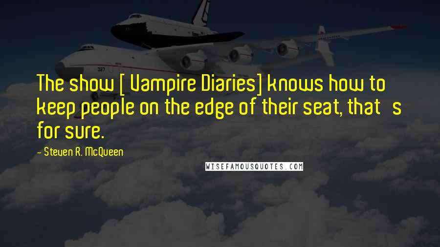Steven R. McQueen quotes: The show [ Vampire Diaries] knows how to keep people on the edge of their seat, that's for sure.