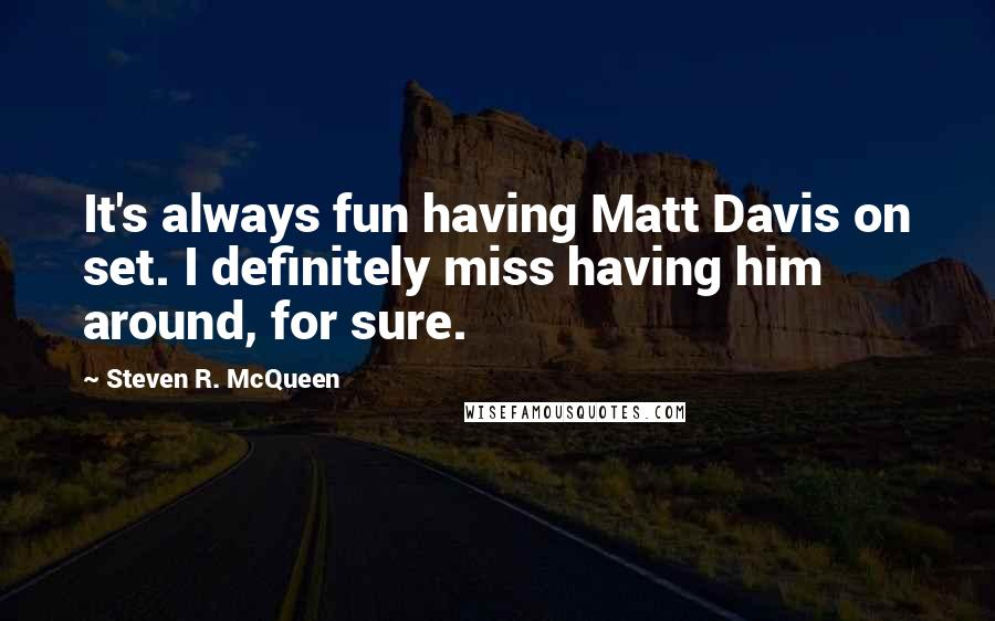 Steven R. McQueen quotes: It's always fun having Matt Davis on set. I definitely miss having him around, for sure.