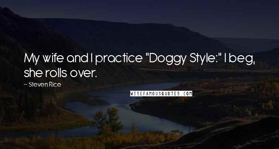 """Steven Rice quotes: My wife and I practice """"Doggy Style:"""" I beg, she rolls over."""