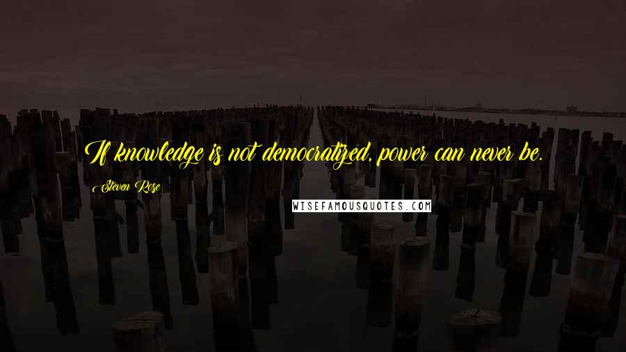 Steven Rose quotes: If knowledge is not democratized, power can never be.