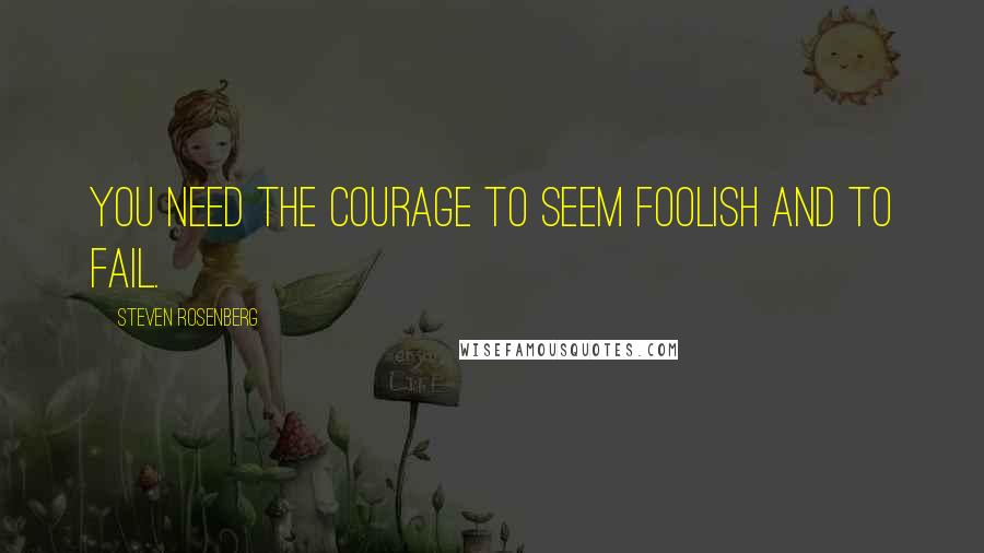 Steven Rosenberg quotes: You need the courage to seem foolish and to fail.