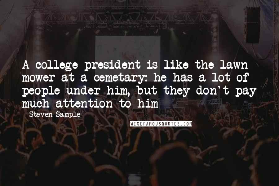 Steven Sample quotes: A college president is like the lawn mower at a cemetary: he has a lot of people under him, but they don't pay much attention to him