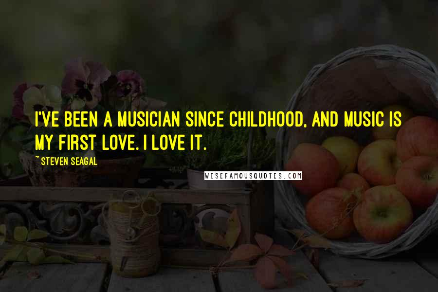 Steven Seagal quotes: I've been a musician since childhood, and music is my first love. I love it.