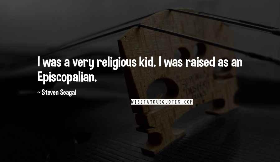 Steven Seagal quotes: I was a very religious kid. I was raised as an Episcopalian.