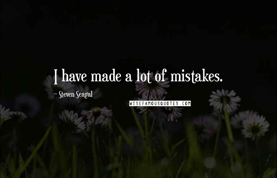 Steven Seagal quotes: I have made a lot of mistakes.
