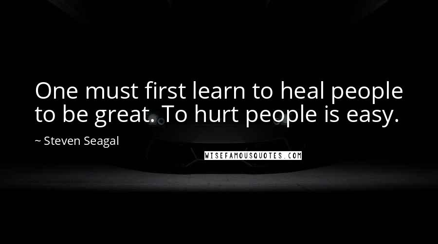 Steven Seagal quotes: One must first learn to heal people to be great. To hurt people is easy.