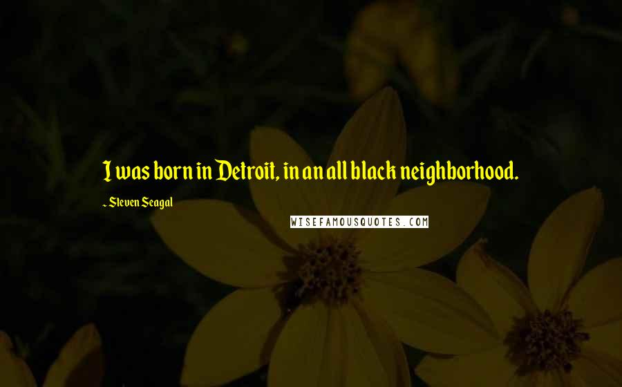 Steven Seagal quotes: I was born in Detroit, in an all black neighborhood.