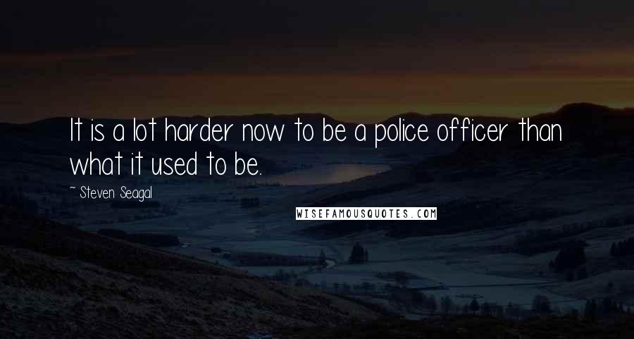 Steven Seagal quotes: It is a lot harder now to be a police officer than what it used to be.