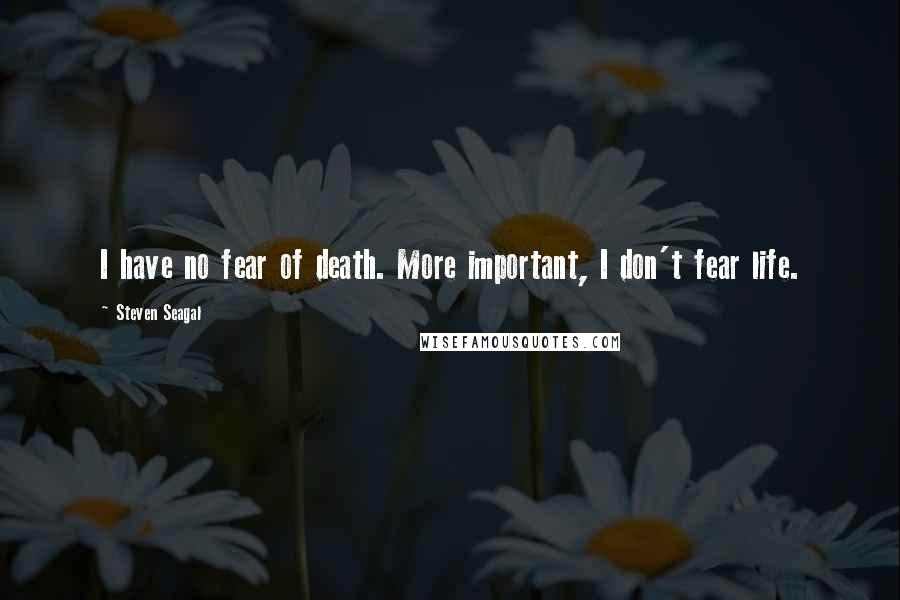 Steven Seagal quotes: I have no fear of death. More important, I don't fear life.