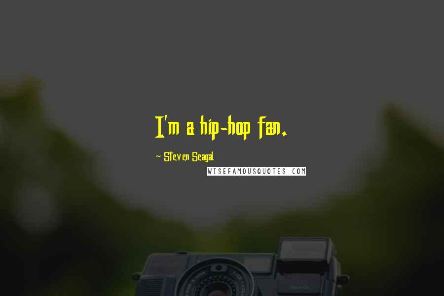 Steven Seagal quotes: I'm a hip-hop fan.