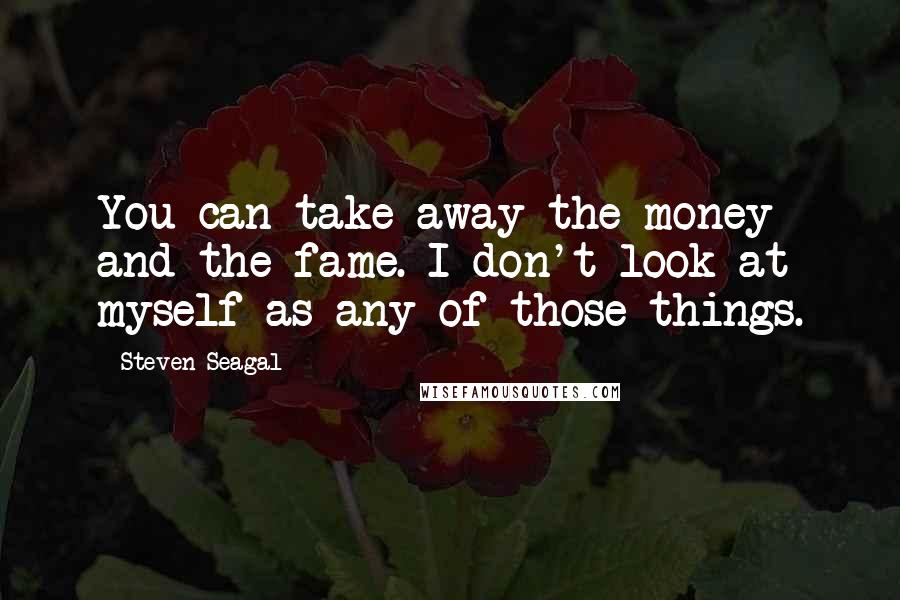 Steven Seagal quotes: You can take away the money and the fame. I don't look at myself as any of those things.