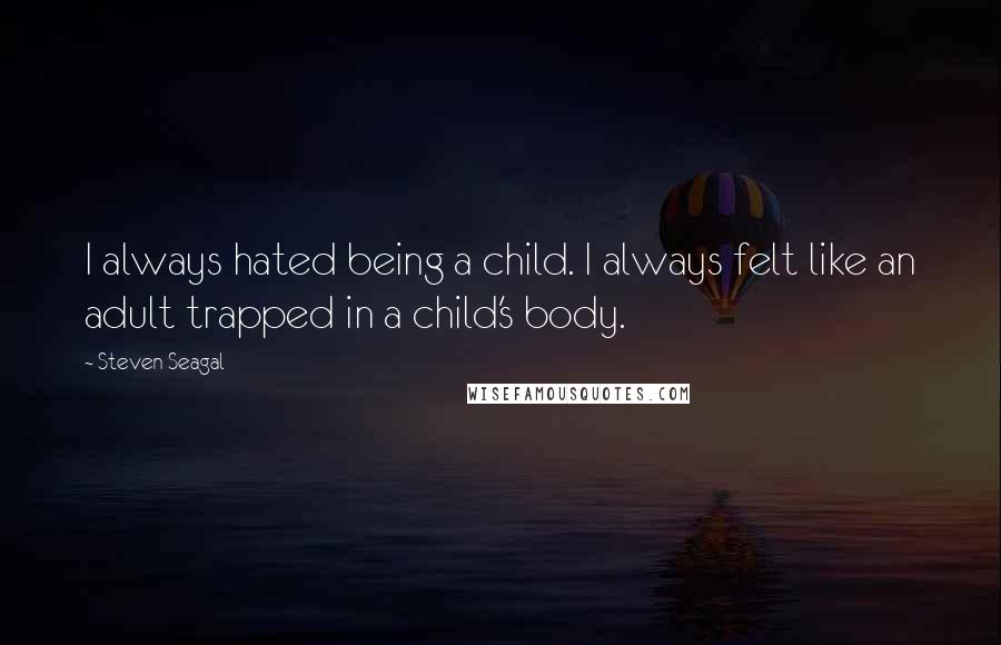 Steven Seagal quotes: I always hated being a child. I always felt like an adult trapped in a child's body.