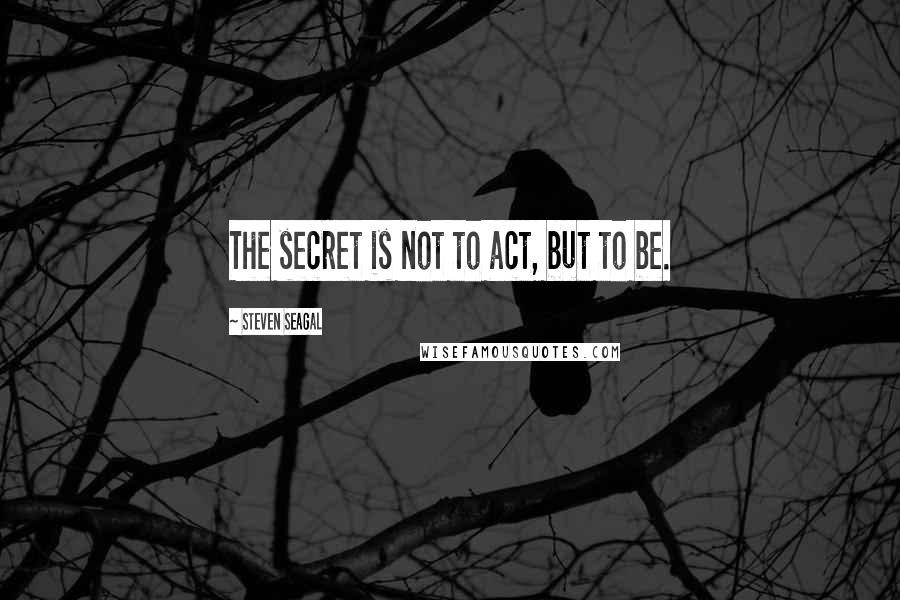 Steven Seagal quotes: The secret is not to act, but to be.