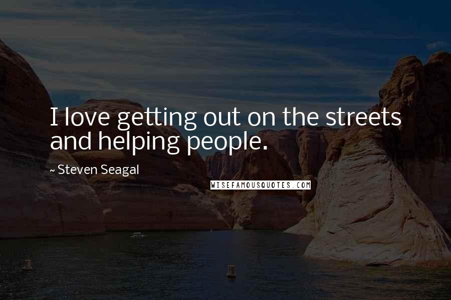 Steven Seagal quotes: I love getting out on the streets and helping people.