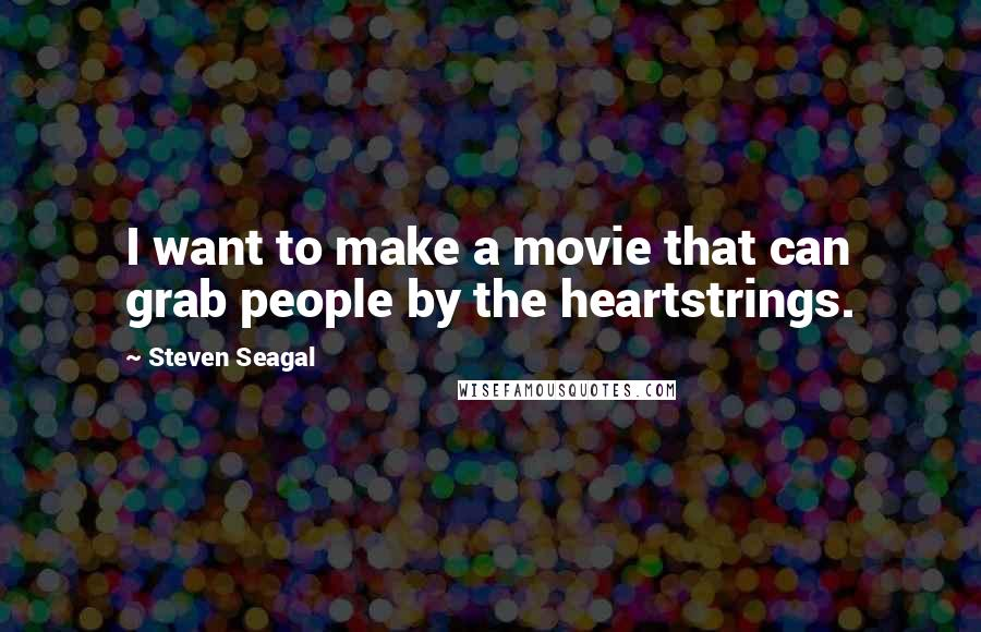 Steven Seagal quotes: I want to make a movie that can grab people by the heartstrings.