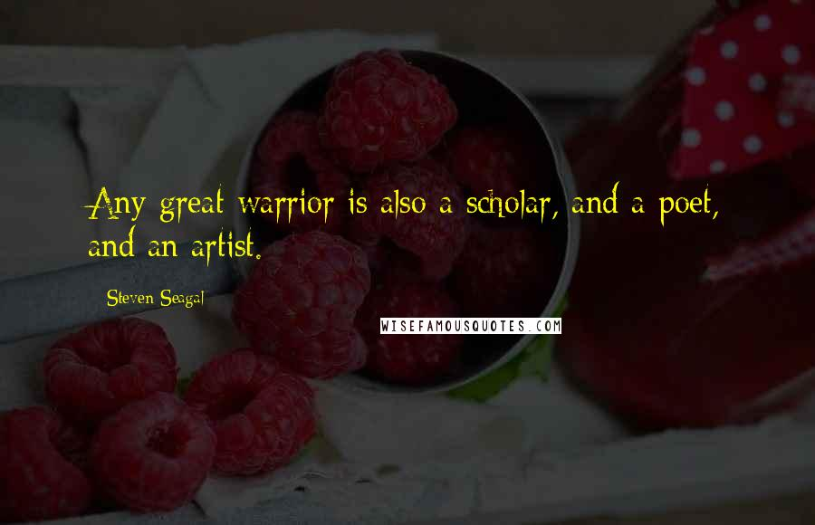 Steven Seagal quotes: Any great warrior is also a scholar, and a poet, and an artist.