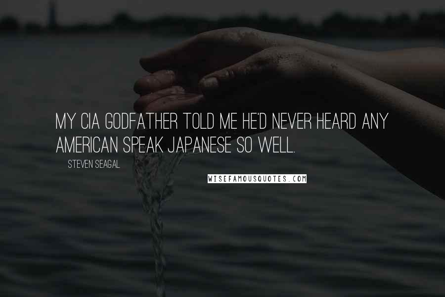 Steven Seagal quotes: My CIA godfather told me he'd never heard any American speak Japanese so well.