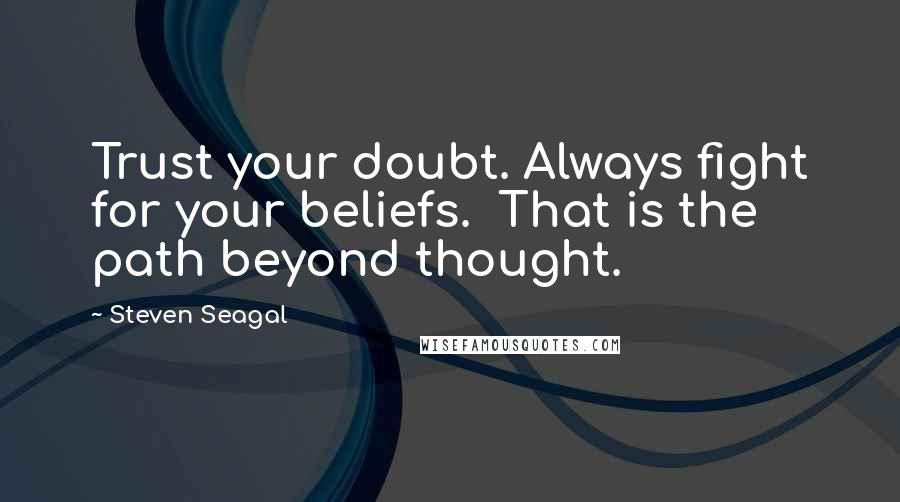 Steven Seagal quotes: Trust your doubt. Always fight for your beliefs. That is the path beyond thought.