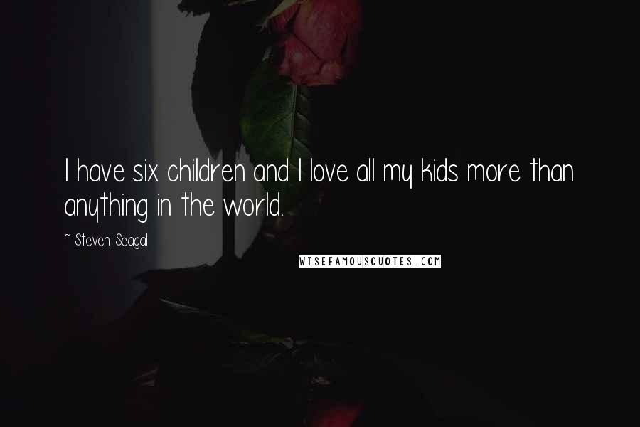 Steven Seagal quotes: I have six children and I love all my kids more than anything in the world.