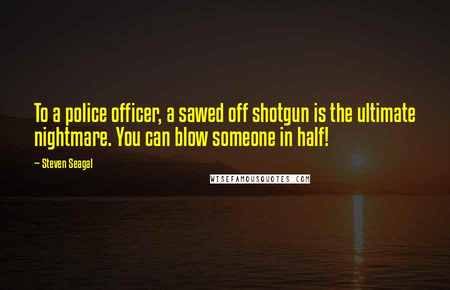 Steven Seagal quotes: To a police officer, a sawed off shotgun is the ultimate nightmare. You can blow someone in half!