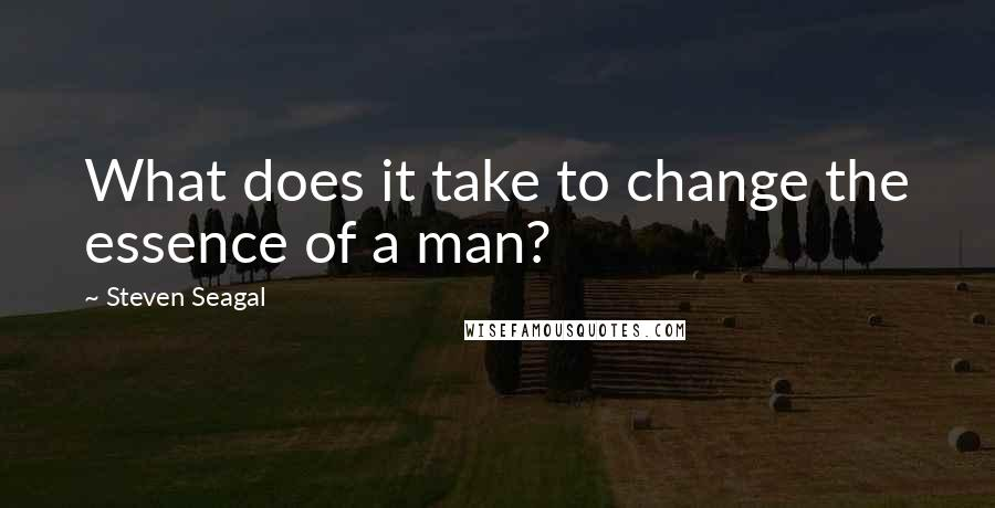 Steven Seagal quotes: What does it take to change the essence of a man?