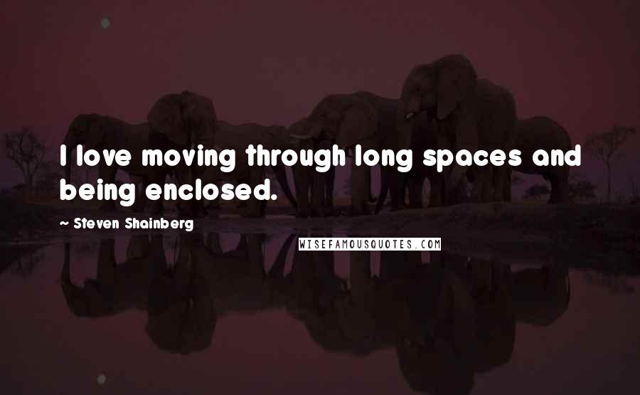 Steven Shainberg quotes: I love moving through long spaces and being enclosed.