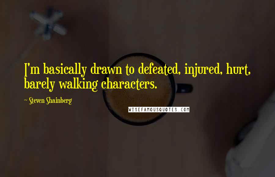 Steven Shainberg quotes: I'm basically drawn to defeated, injured, hurt, barely walking characters.