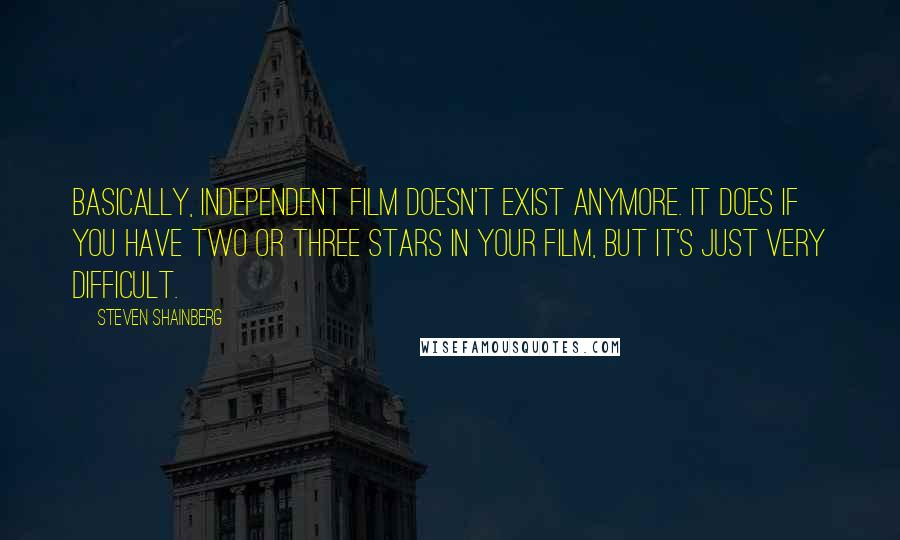 Steven Shainberg quotes: Basically, independent film doesn't exist anymore. It does if you have two or three stars in your film, but it's just very difficult.